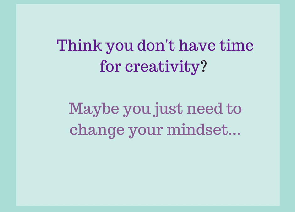 No Time to Be Creative? Maybe It's Time to Think Again…